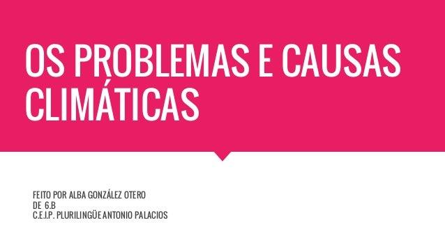 OS PROBLEMAS E CAUSAS CLIMÁTICAS FEITO POR ALBA GONZÁLEZ OTERO DE 6.B C.E.I.P. PLURILINGÜE ANTONIO PALACIOS