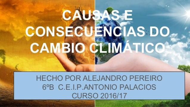 CAUSAS E CONSECUENCIAS DO CAMBIO CLIMÁTICO HECHO POR ALEJANDRO PEREIRO 6ºB C.E.I.P.ANTONIO PALACIOS CURSO 2016/17