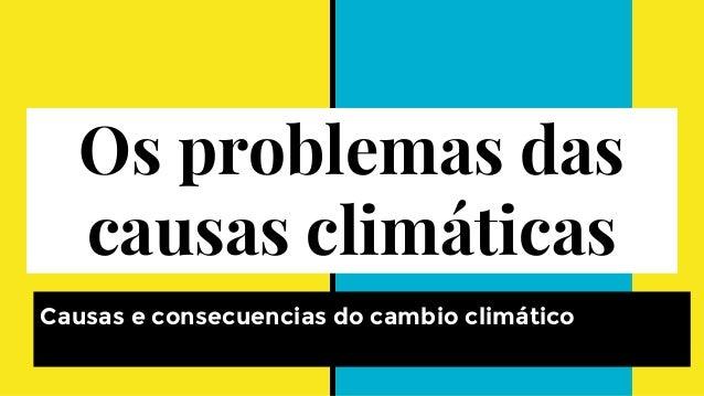 Os problemas das causas climáticas Causas e consecuencias do cambio climático