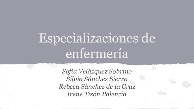 Especializaciones de enfermería Sofía Velázquez Sobrino Silvia Sánchez Sierra Rebeca Sánchez de la Cruz Irene Tizón Palenc...