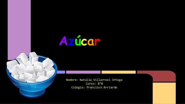 Azúcar Nombre: Natalia Villarroel Ortega Curso: 8°B Colegio: Francisco Arriarán