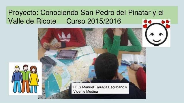 Proyecto: Conociendo San Pedro del Pinatar y el Valle de Ricote Curso 2015/2016 I.E.S Manuel Tárraga Escribano y Vicente M...