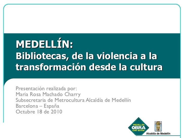 MEDELLÍN: Bibliotecas, de la violencia a la transformación desde la cultura Presentación realizada por:  Maria Rosa Machad...