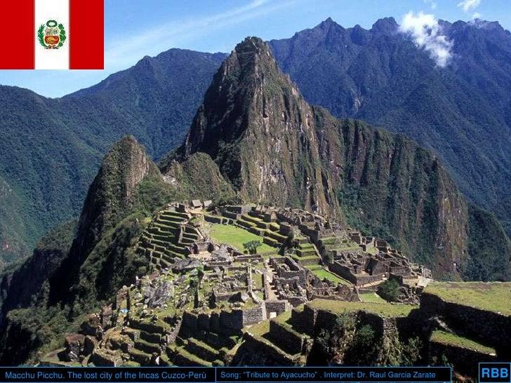 "RBB<br />Macchu Picchu. The lost city of the Incas Cuzco-Perù<br />Song: ""Tribute to Ayacucho"" . Interpret: Dr. Raul Garci..."