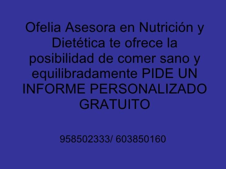 Ofelia Asesora en Nutrición y Dietética te ofrece la posibilidad de comer sano y equilibradamente PIDE UN INFORME PERSONAL...