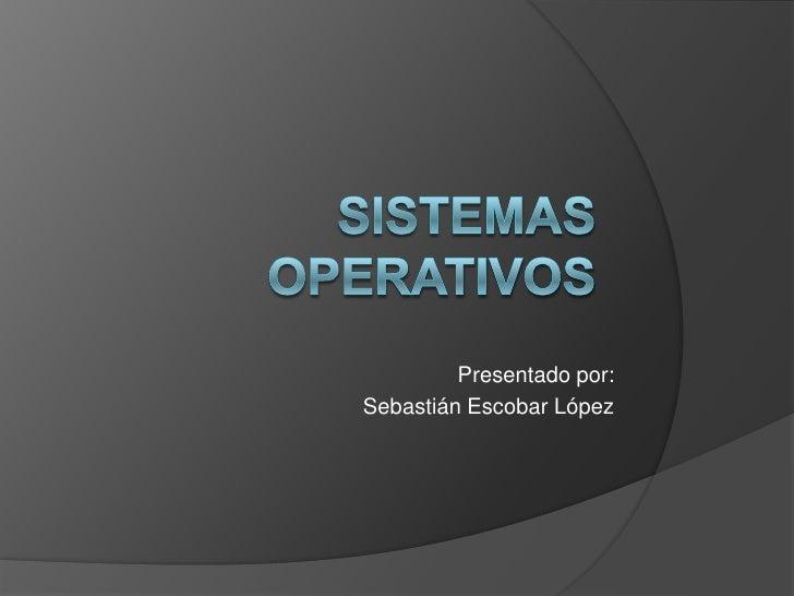 Sistemas operativos<br />Presentado por:<br />Sebastián Escobar López<br />