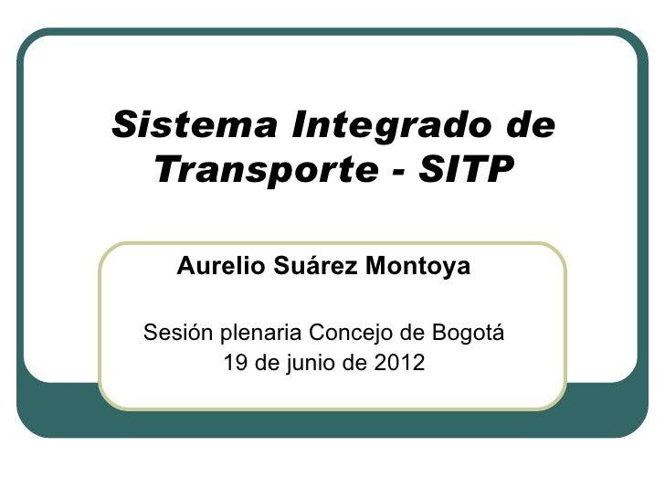 Sistema Integrado de  Transporte - SITP    Aurelio Suárez Montoya Sesión plenaria Concejo de Bogotá        19 de junio de ...