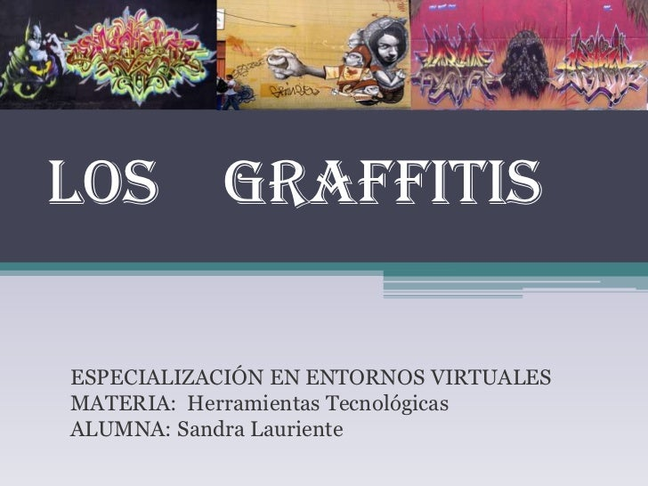 LOS GRAFFITISESPECIALIZACIÓN EN ENTORNOS VIRTUALESMATERIA: Herramientas TecnológicasALUMNA: Sandra Lauriente