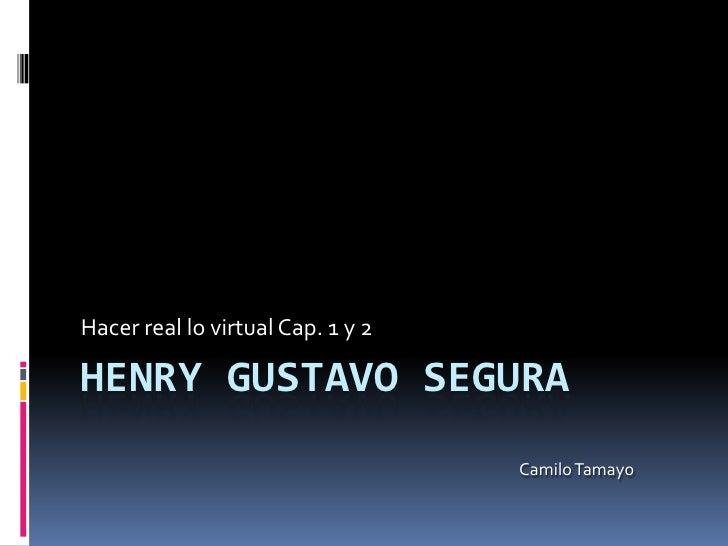 Henry Gustavo Segura<br />Hacer real lo virtual Cap. 1 y 2<br />Camilo Tamayo<br />