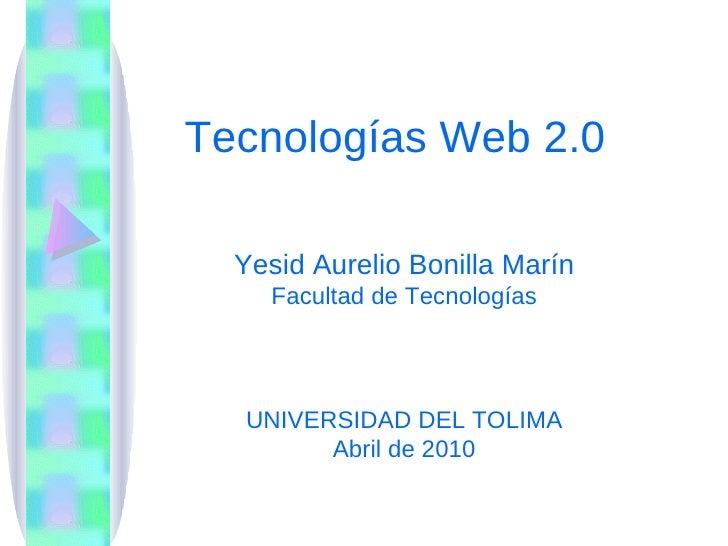 Tecnologías Web 2.0 Yesid Aurelio Bonilla Marín Facultad de Tecnologías UNIVERSIDAD DEL TOLIMA Abril de 2010