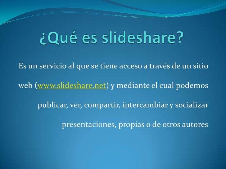 ¿Qué es slideshare?<br />Es un servicio al que se tiene acceso a través de un sitio web (www.slideshare.net) y mediante el...