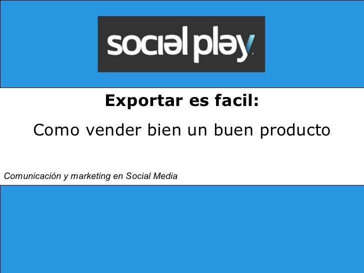 Exportar es facil: Como vender bien un buen producto Comunicación y marketing en Social Media