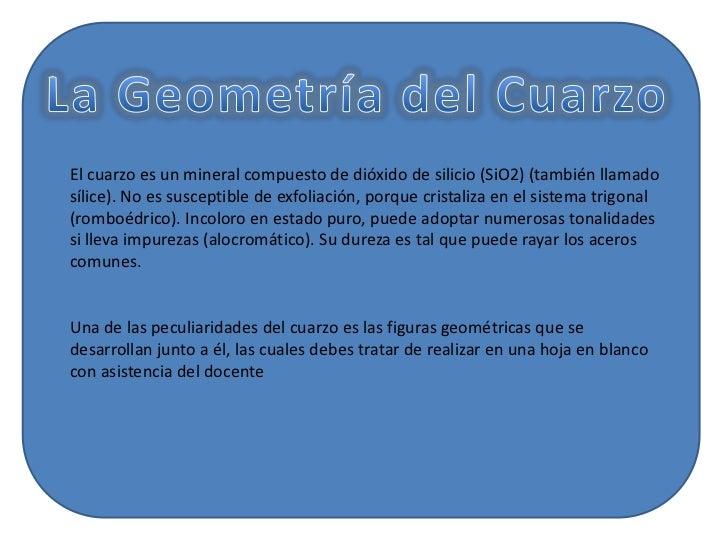 El cuarzo es un mineral compuesto de dióxido de silicio (SiO2) (también llamadosílice). No es susceptible de exfoliación, ...