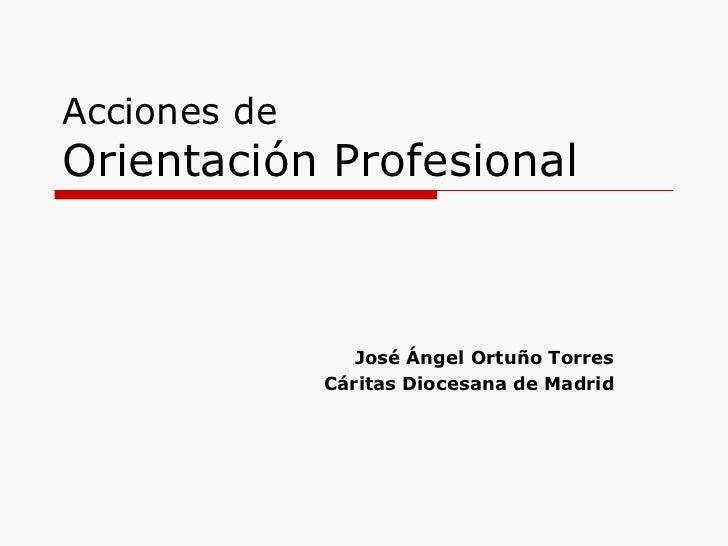 Acciones deOrientación Profesional                 José Ángel Ortuño Torres              Cáritas Diocesana de Madrid