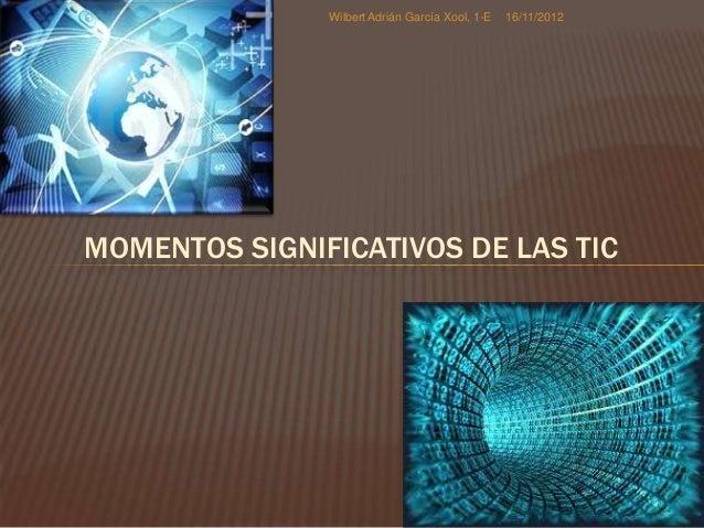 Wilbert Adrián García Xool, 1-E   16/11/2012MOMENTOS SIGNIFICATIVOS DE LAS TIC