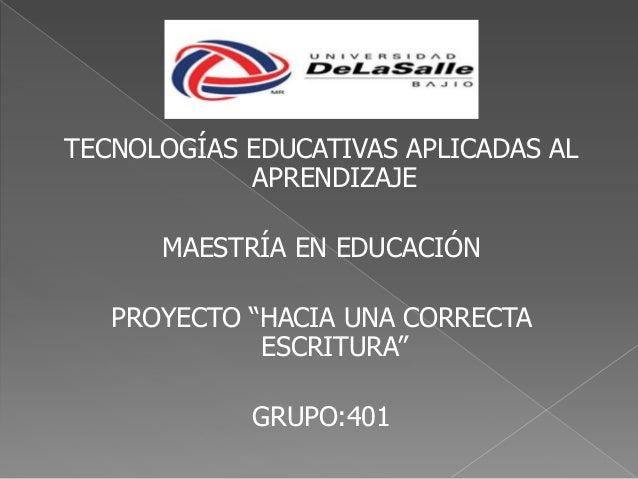 """TECNOLOGÍAS EDUCATIVAS APLICADAS AL APRENDIZAJE MAESTRÍA EN EDUCACIÓN PROYECTO """"HACIA UNA CORRECTA ESCRITURA"""" GRUPO:401"""