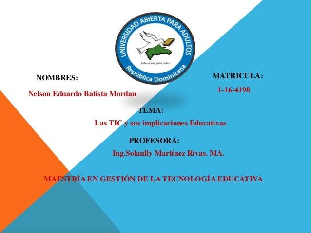 NOMBRES: MATRICULA: Nelson Eduardo Batista Mordan 1-16-4198 TEMA: Las TIC y sus implicaciones Educativas PROFESORA: Ing.So...