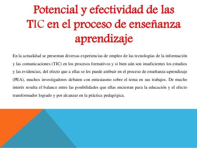 Potencial y efectividad de las TIC en el proceso de enseñanza aprendizaje En la actualidad se presentan diversas experienc...