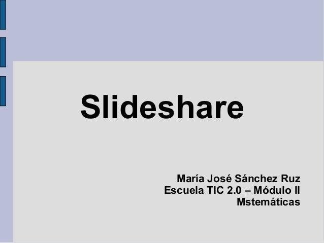 Slideshare María José Sánchez Ruz Escuela TIC 2.0 – Módulo II Mstemáticas