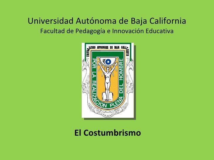 Universidad Autónoma de Baja California Facultad de Pedagogía e Innovación Educativa El Costumbrismo