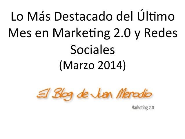 Lo  Más  Destacado  del  Úl/mo   Mes  en  Marke/ng  2.0  y  Redes   Sociales   (Marzo  2014)