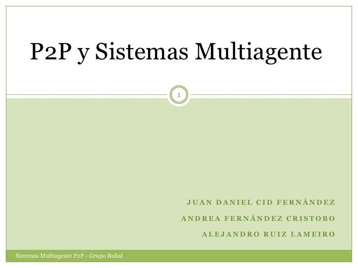 P2P y Sistemas Multiagente<br />Juan Daniel Cid Fernández<br />Andrea Fernández Cristobo<br />Alejandro Ruiz Lameiro<br />...