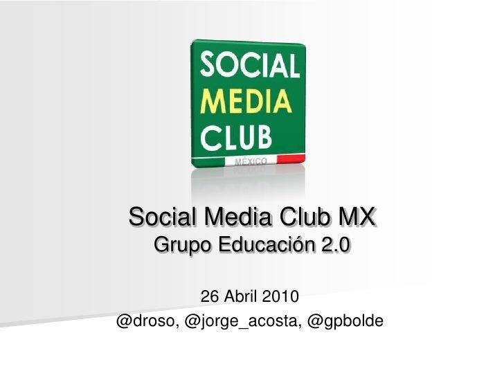 Social Media Club MXGrupo Educación 2.0<br />26 Abril 2010<br />@droso, @jorge_acosta, @gpbolde<br />