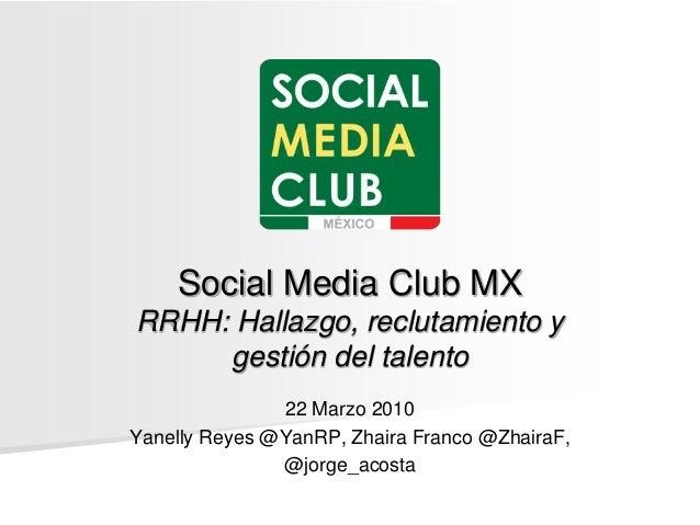 Social Media Club MX RRHH: Hallazgo, reclutamiento y gestión del talento 22 Marzo 2010 Yanelly Reyes @YanRP, Zhaira Franco...
