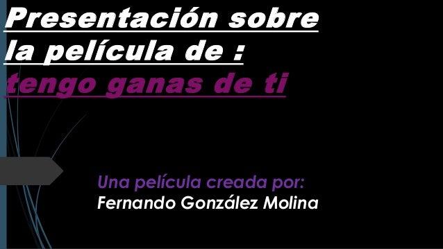 Presentación sobre la película de : tengo ganas de ti  Una película creada por: Fernando González Molina