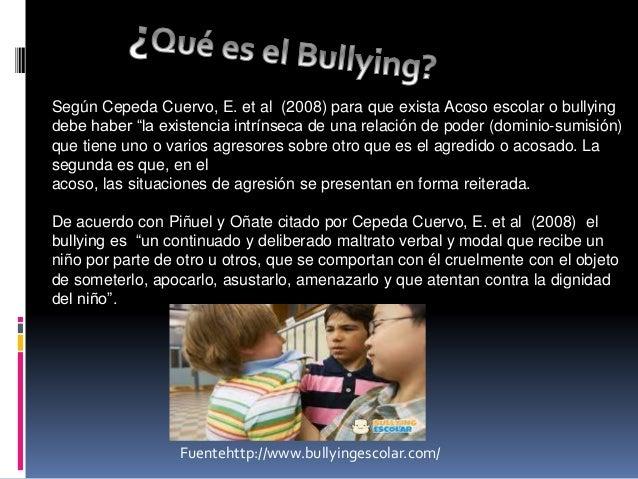 """Según Cepeda Cuervo, E. et al (2008) para que exista Acoso escolar o bullying  debe haber """"la existencia intrínseca de una..."""
