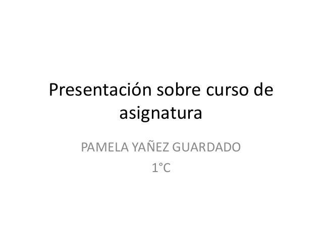 Presentación sobre curso deasignaturaPAMELA YAÑEZ GUARDADO1°C