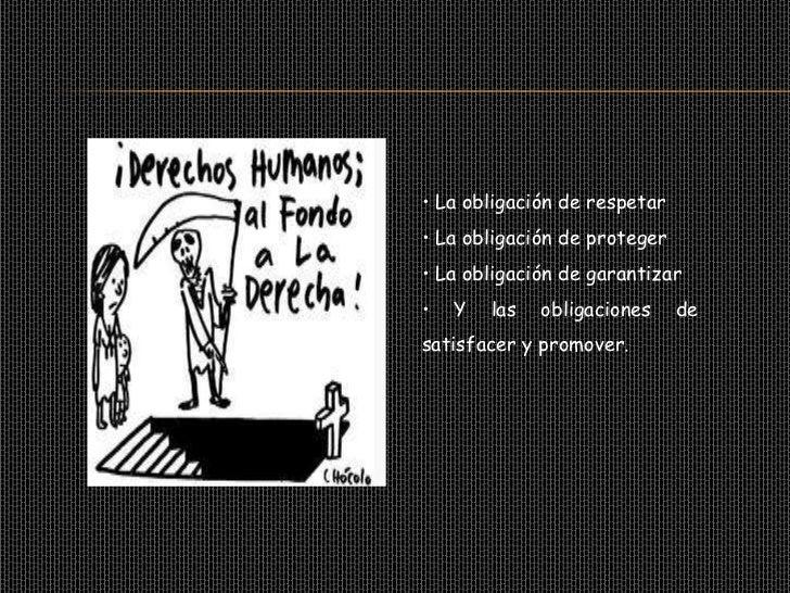 Los Derechos Humanos exige que elEstado se abstenga de realizaractividades o adoptar medidas quepuedan afectar el goce de ...