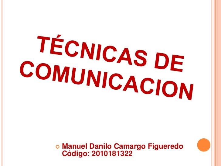TÉCNICAS DE COMUNICACION<br />Manuel Danilo Camargo Figueredo   Código: 2010181322 <br />
