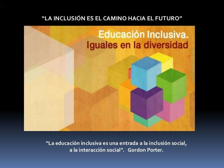 """""""    """"LA INCLUSIÓN ES EL CAMINO HACIA EL FUTURO""""     """"La educación inclusiva es una entrada a la inclusión social,        ..."""