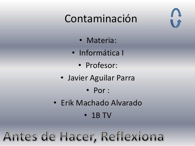 Contaminación • Materia: • Informática I • Profesor: • Javier Aguilar Parra • Por : • Erik Machado Alvarado • 1B TV
