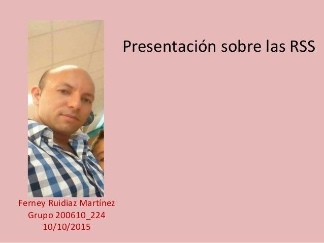 Presentación sobre las RSS Ferney Ruidiaz Martínez Grupo 200610_224 10/10/2015