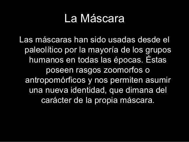 La Máscara Las máscaras han sido usadas desde el paleolítico por la mayoría de los grupos humanos en todas las épocas. Ést...