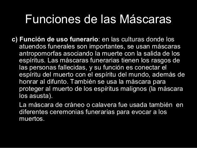 Funciones de las Máscaras c) Función de uso funerario: en las culturas donde los atuendos funerales son importantes, se us...