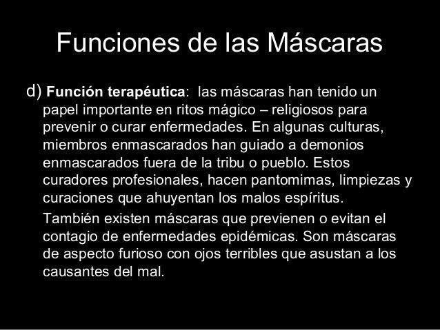 Funciones de las Máscaras d) Función terapéutica: las máscaras han tenido un papel importante en ritos mágico – religiosos...