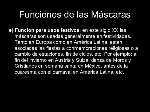 Funciones de las Máscaras e) Función para usos festivos: en este siglo XX las máscaras son usadas generalmente en festivid...