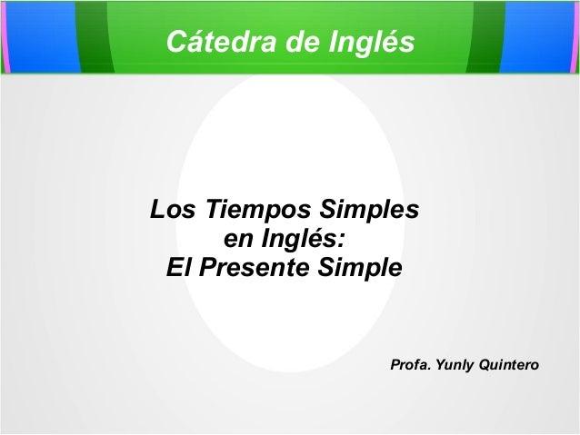 Cátedra de Inglés Los Tiempos Simples en Inglés: El Presente Simple Profa. Yunly Quintero