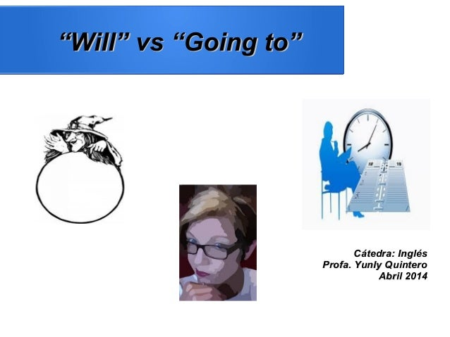 """""""""""Will"""" vs """"Going to""""Will"""" vs """"Going to"""" Cátedra: InglésCátedra: Inglés Profa. Yunly QuinteroProfa. Yunly Quintero Abril 2..."""