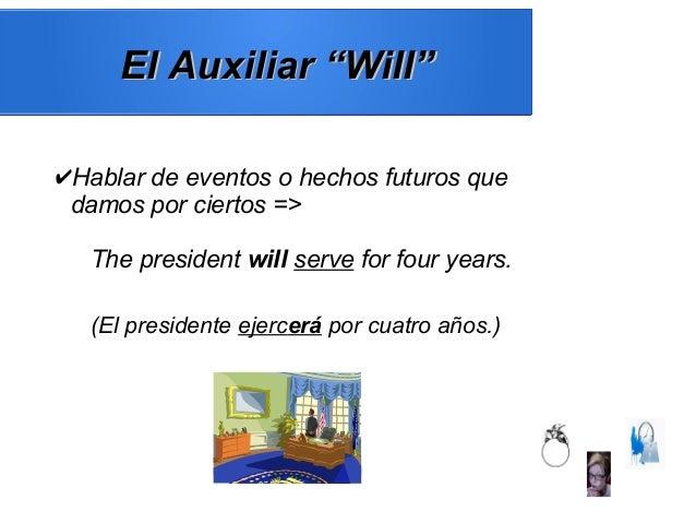 """El Auxiliar """"Will""""El Auxiliar """"Will"""" ✔Hablar de eventos o hechos futuros que damos por ciertos => The president will serve..."""