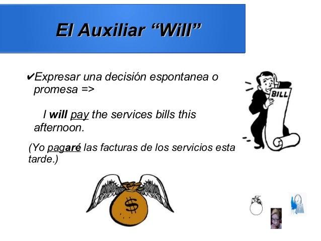 ✔Expresar una decisión espontanea o promesa => I will pay the services bills this afternoon. (Yo pagaré las facturas de lo...