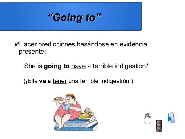 """""""""""Going to""""Going to"""" ✔Hacer predicciones basándose en evidencia presente: She is going to have a terrible indigestion! (¡E..."""