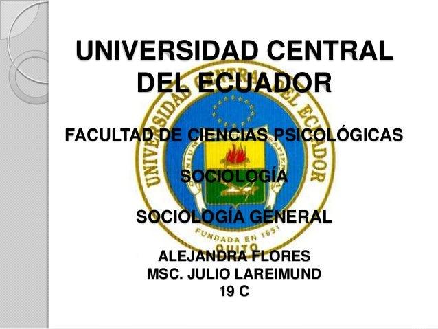 UNIVERSIDAD CENTRAL DEL ECUADOR FACULTAD DE CIENCIAS PSICOLÓGICAS  SOCIOLOGÍA SOCIOLOGÍA GENERAL ALEJANDRA FLORES MSC. JUL...