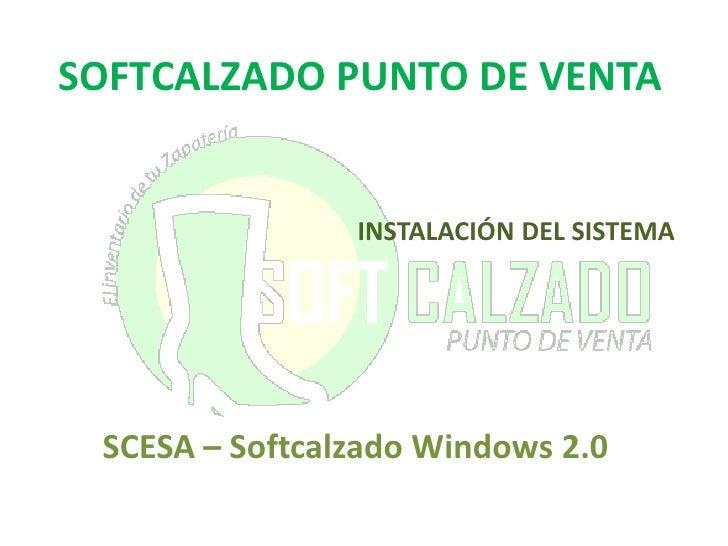SOFTCALZADO PUNTO DE VENTA<br />INSTALACIÓN DEL SISTEMA<br />SCESA – Softcalzado Windows 2.0<br />