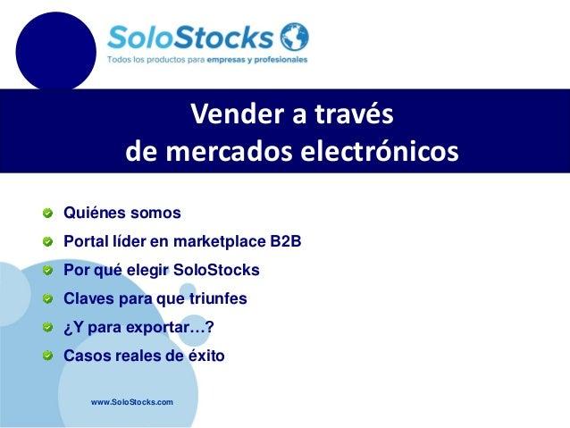 www.SoloStocks.com Vender a través de mercados electrónicos Quiénes somos Portal líder en marketplace B2B Por qué elegir S...