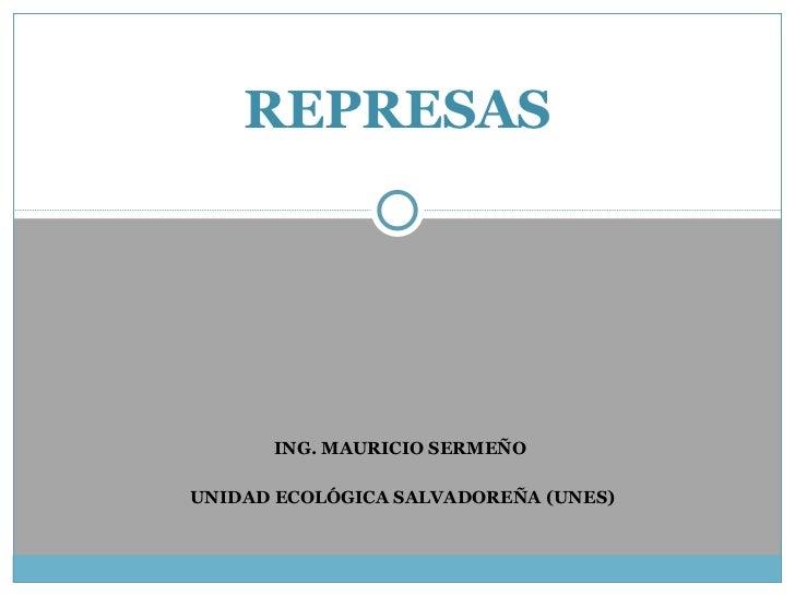 ING. MAURICIO SERMEÑO  UNIDAD ECOLÓGICA SALVADOREÑA (UNES) REPRESAS