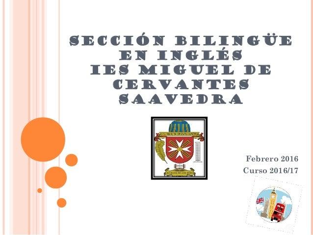SECCIÓN BILINGÜE EN INGLÉS IES MIGUEL DE CERVANTES SAAVEDRA Febrero 2016 Curso 2016/17